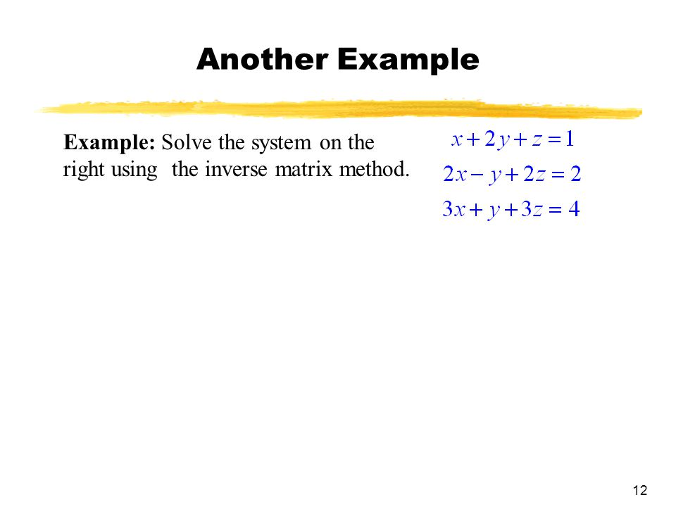 12 Another Example Example: Solve the system on the right using the inverse matrix method.