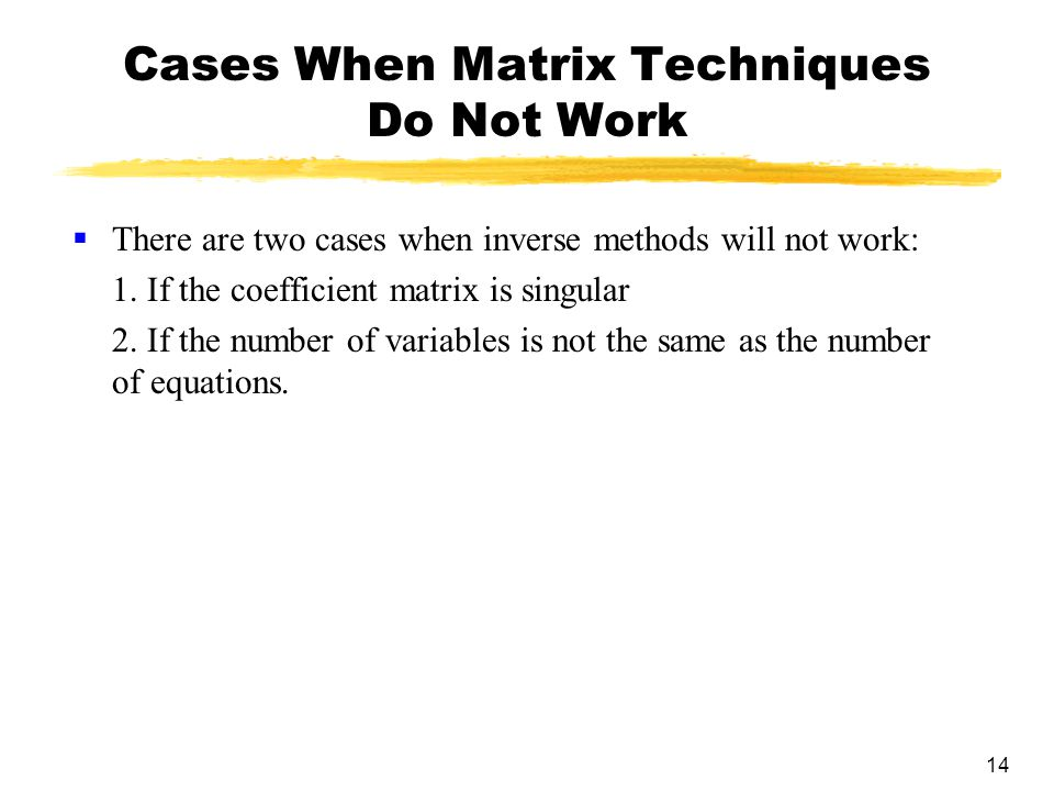 14 Cases When Matrix Techniques Do Not Work  There are two cases when inverse methods will not work: 1.