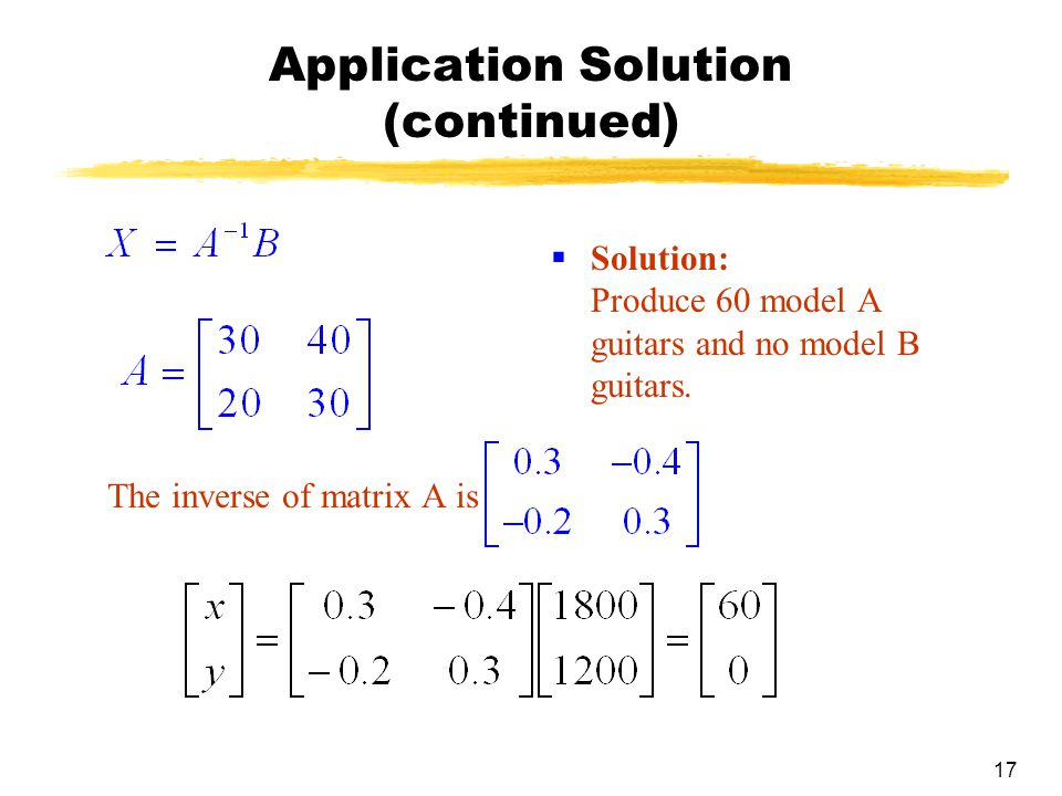 17 Application Solution (continued) The inverse of matrix A is  Solution: Produce 60 model A guitars and no model B guitars.