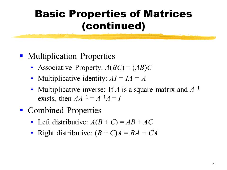 4 Basic Properties of Matrices (continued)  Multiplication Properties Associative Property: A(BC) = (AB)C Multiplicative identity: AI = IA = A Multiplicative inverse: If A is a square matrix and A –1 exists, then AA –1 = A –1 A = I  Combined Properties Left distributive: A(B + C) = AB + AC Right distributive: (B + C)A = BA + CA