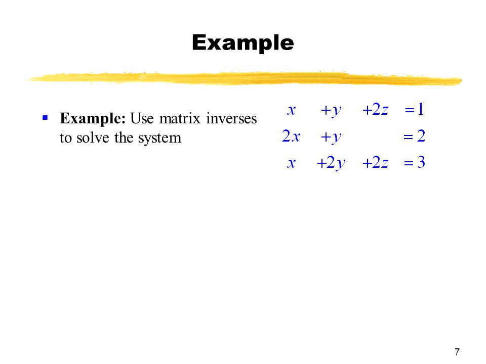 7 Example  Example: Use matrix inverses to solve the system