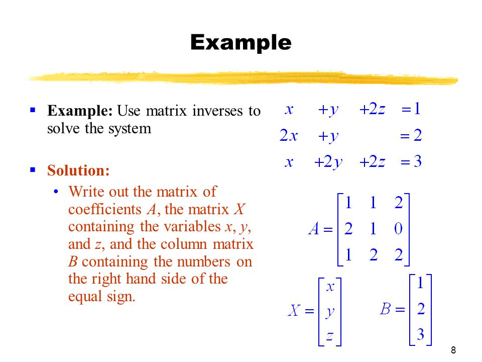 8 Example  Example: Use matrix inverses to solve the system  Solution: Write out the matrix of coefficients A, the matrix X containing the variables x, y, and z, and the column matrix B containing the numbers on the right hand side of the equal sign.