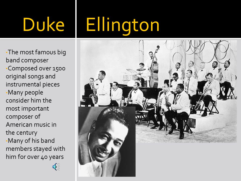 Duke Ellington The most famous big band composer Composed over 1500 original songs and instrumental pieces Many people consider him the most important composer of American music in the century Many of his band members stayed with him for over 40 years