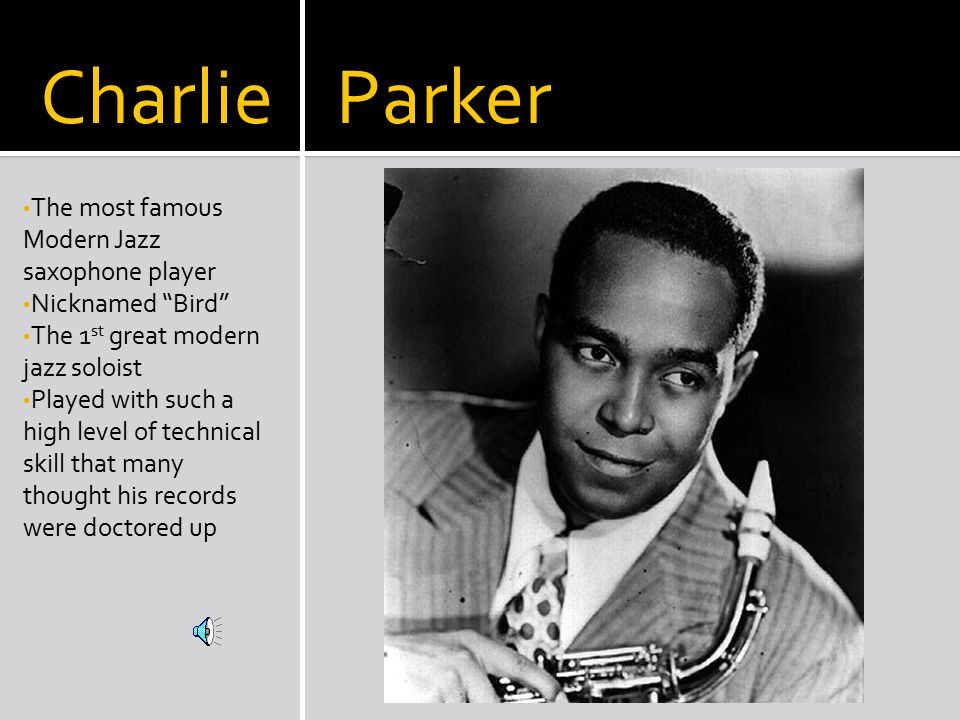 Charlie Parker The most famous Modern Jazz saxophone player Nicknamed Bird The 1 st great modern jazz soloist Played with such a high level of technical skill that many thought his records were doctored up