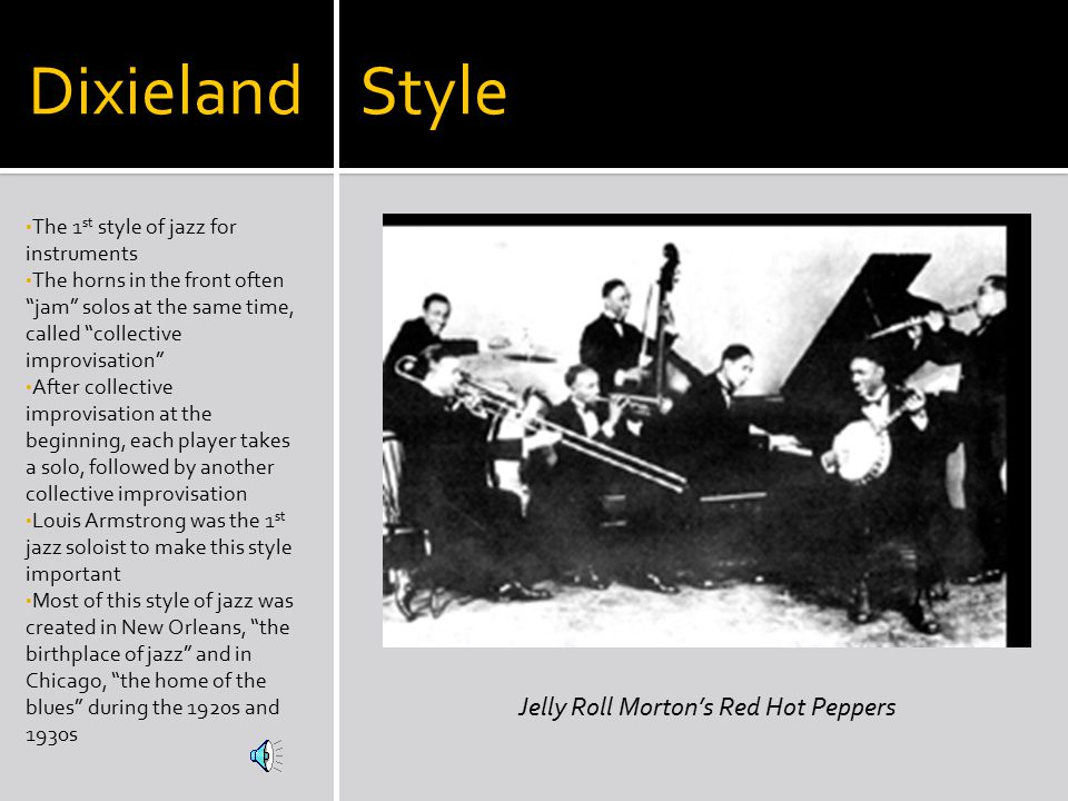 Dixieland Style The 1 st style of jazz for instruments The horns in the front often jam solos at the same time, called collective improvisation After collective improvisation at the beginning, each player takes a solo, followed by another collective improvisation Louis Armstrong was the 1 st jazz soloist to make this style important Most of this style of jazz was created in New Orleans, the birthplace of jazz and in Chicago, the home of the blues during the 1920s and 1930s Jelly Roll Morton's Red Hot Peppers
