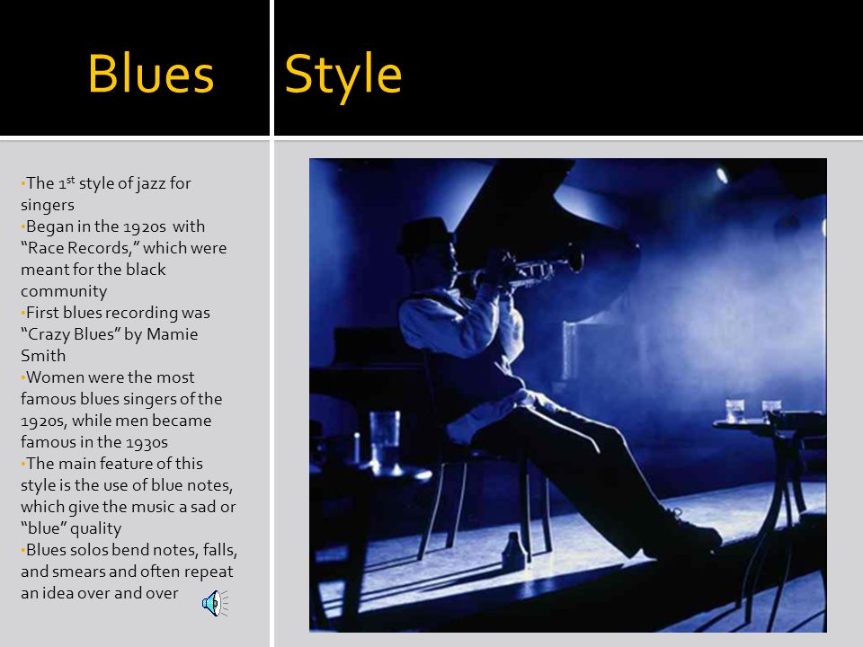 Blues Style The 1 st style of jazz for singers Began in the 1920s with Race Records, which were meant for the black community First blues recording was Crazy Blues by Mamie Smith Women were the most famous blues singers of the 1920s, while men became famous in the 1930s The main feature of this style is the use of blue notes, which give the music a sad or blue quality Blues solos bend notes, falls, and smears and often repeat an idea over and over