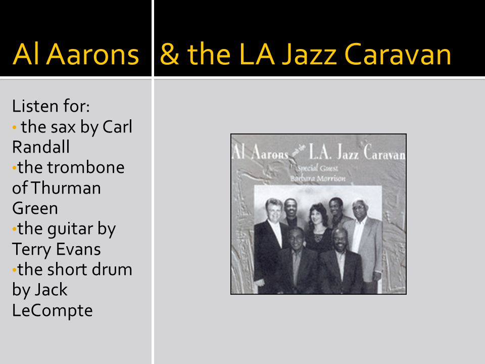 Al Aarons & the LA Jazz Caravan Listen for: the sax by Carl Randall the trombone of Thurman Green the guitar by Terry Evans the short drum by Jack LeCompte