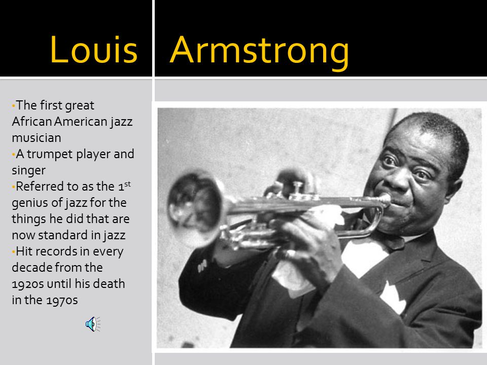 Louis Armstrong The first great African American jazz musician A trumpet player and singer Referred to as the 1 st genius of jazz for the things he did that are now standard in jazz Hit records in every decade from the 1920s until his death in the 1970s