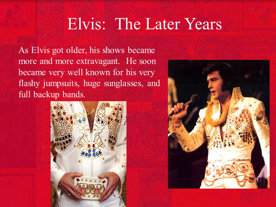 Elvis: The Later Years As Elvis got older, his shows became more and more extravagant.