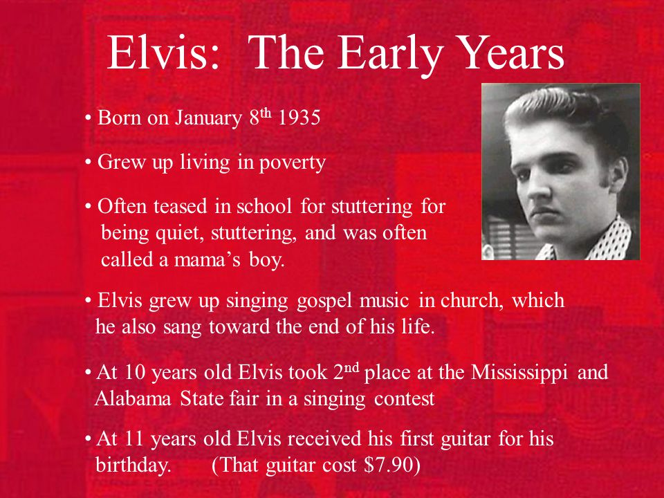 Elvis: The Early Years Born on January 8 th 1935 Grew up living in poverty Often teased in school for stuttering for being quiet, stuttering, and was often called a mama's boy.