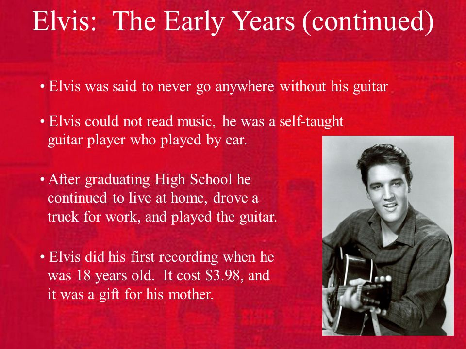 Elvis: The Early Years (continued) Elvis was said to never go anywhere without his guitar Elvis could not read music, he was a self-taught guitar player who played by ear.