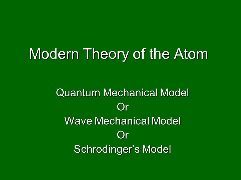 Modern Theory of the Atom Quantum Mechanical Model Or Wave Mechanical Model Or Schrodinger's Model
