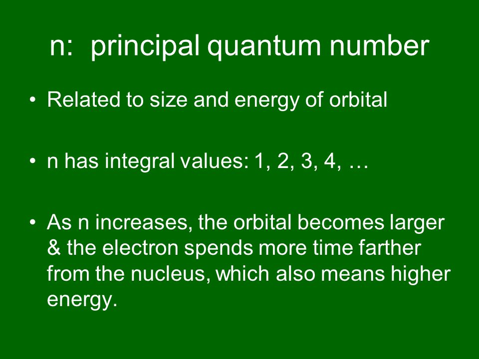 n: principal quantum number Related to size and energy of orbital n has integral values: 1, 2, 3, 4, … As n increases, the orbital becomes larger & the electron spends more time farther from the nucleus, which also means higher energy.