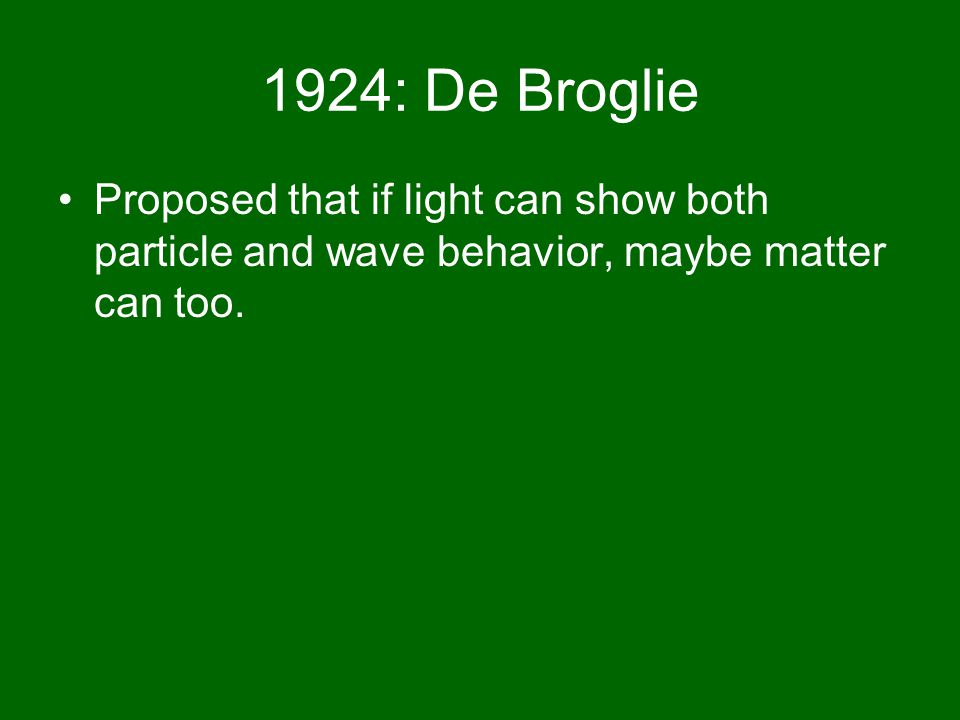 1924: De Broglie Proposed that if light can show both particle and wave behavior, maybe matter can too.
