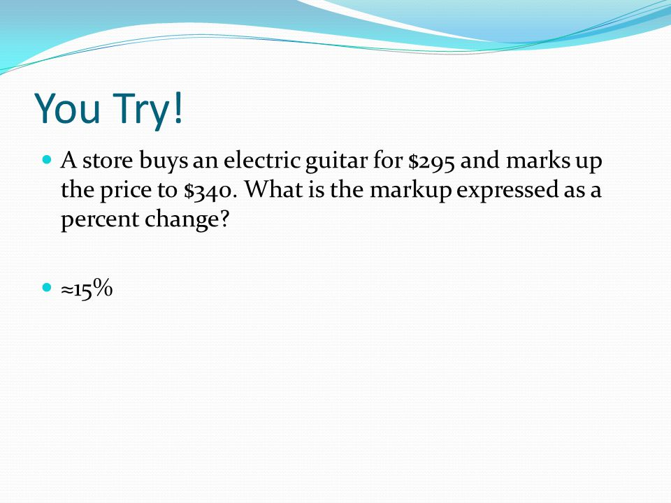 You Try. A store buys an electric guitar for $295 and marks up the price to $340.