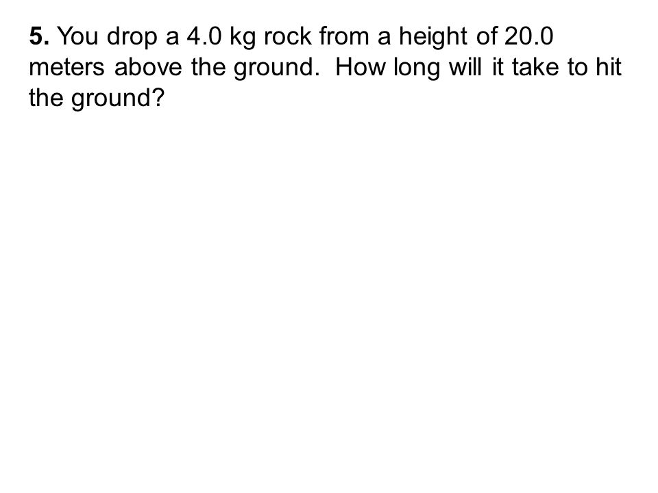 5. You drop a 4.0 kg rock from a height of 20.0 meters above the ground.