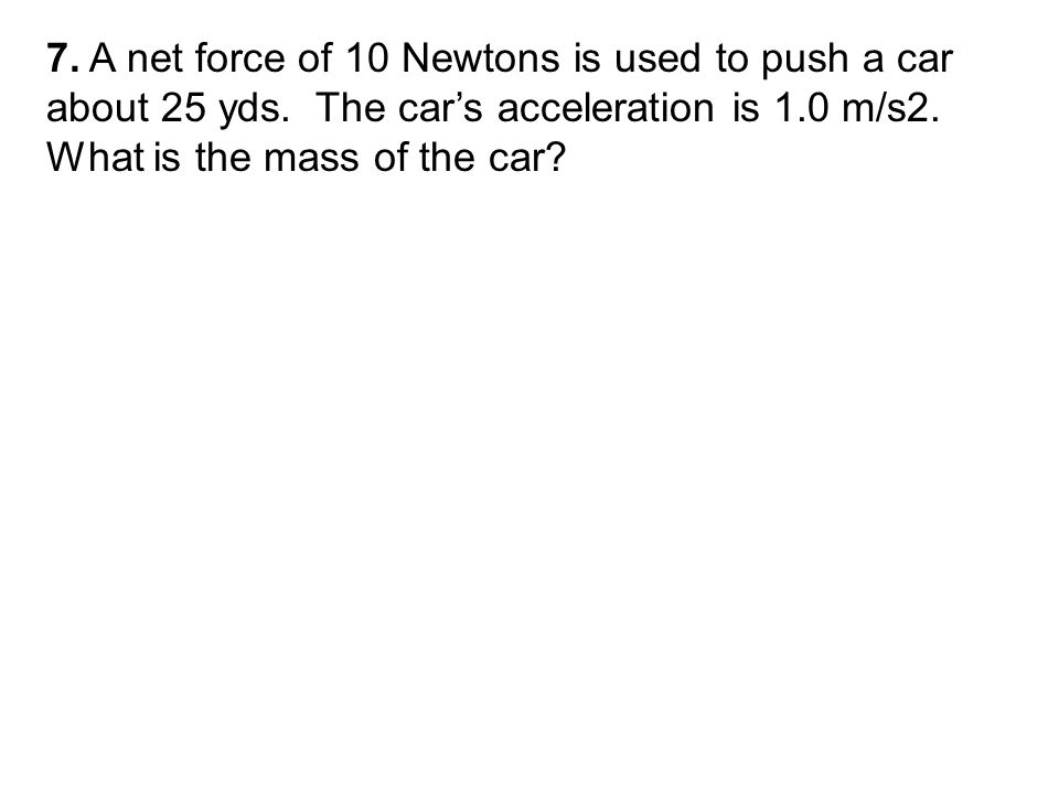 7. A net force of 10 Newtons is used to push a car about 25 yds.