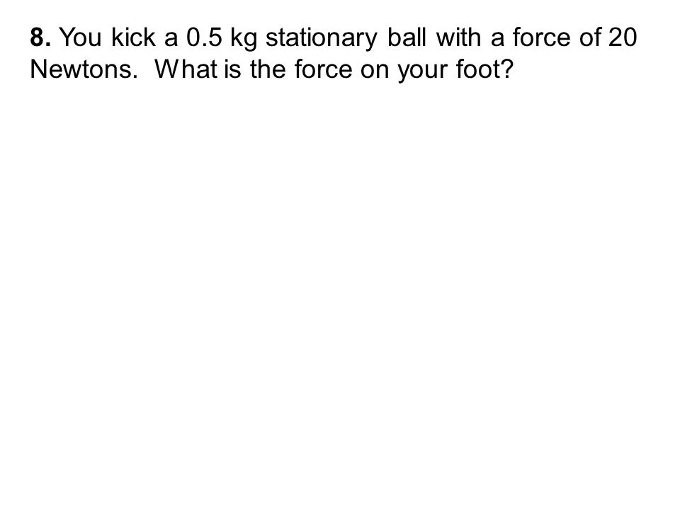 8. You kick a 0.5 kg stationary ball with a force of 20 Newtons. What is the force on your foot
