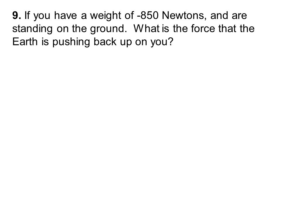 9. If you have a weight of -850 Newtons, and are standing on the ground.