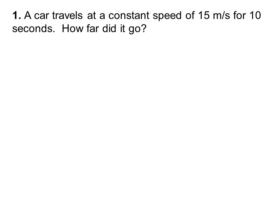 1. A car travels at a constant speed of 15 m/s for 10 seconds. How far did it go