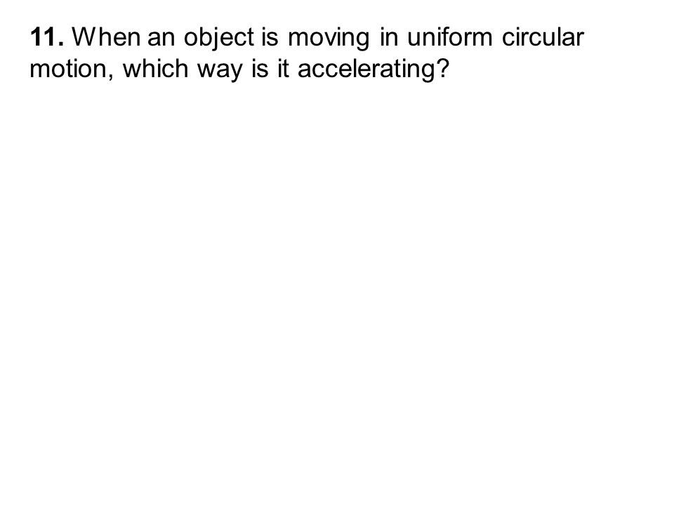 11. When an object is moving in uniform circular motion, which way is it accelerating