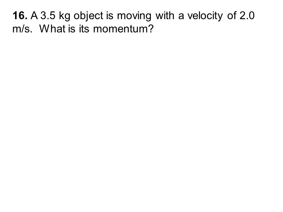 16. A 3.5 kg object is moving with a velocity of 2.0 m/s. What is its momentum