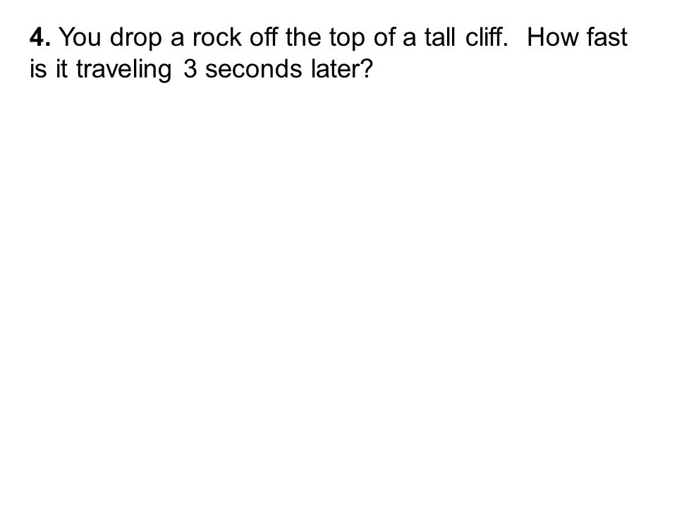4. You drop a rock off the top of a tall cliff. How fast is it traveling 3 seconds later