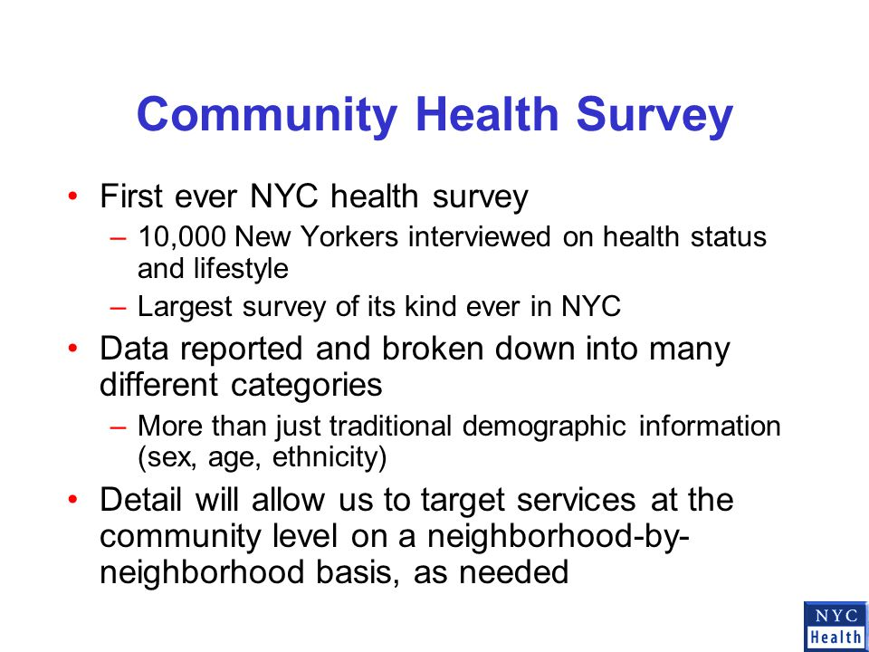 Community Health Survey First ever NYC health survey –10,000 New Yorkers interviewed on health status and lifestyle –Largest survey of its kind ever in NYC Data reported and broken down into many different categories –More than just traditional demographic information (sex, age, ethnicity) Detail will allow us to target services at the community level on a neighborhood-by- neighborhood basis, as needed