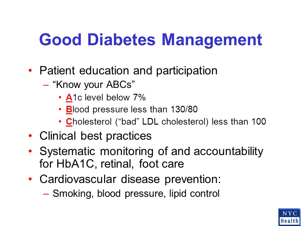 Good Diabetes Management Patient education and participation – Know your ABCs A1c level below 7% Blood pressure less than 130/80 Cholesterol ( bad LDL cholesterol) less than 100 Clinical best practices Systematic monitoring of and accountability for HbA1C, retinal, foot care Cardiovascular disease prevention: –Smoking, blood pressure, lipid control