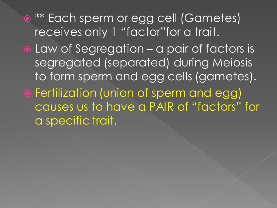  ** Each sperm or egg cell (Gametes) receives only 1 factor for a trait.