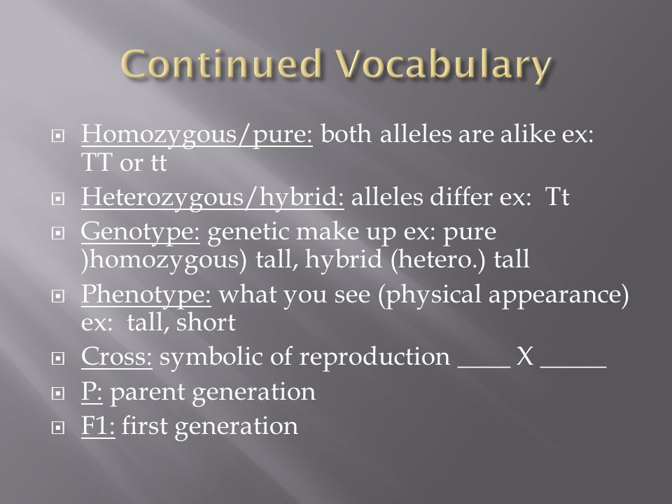  Homozygous/pure: both alleles are alike ex: TT or tt  Heterozygous/hybrid: alleles differ ex: Tt  Genotype: genetic make up ex: pure )homozygous) tall, hybrid (hetero.) tall  Phenotype: what you see (physical appearance) ex: tall, short  Cross: symbolic of reproduction ____ X _____  P: parent generation  F1: first generation