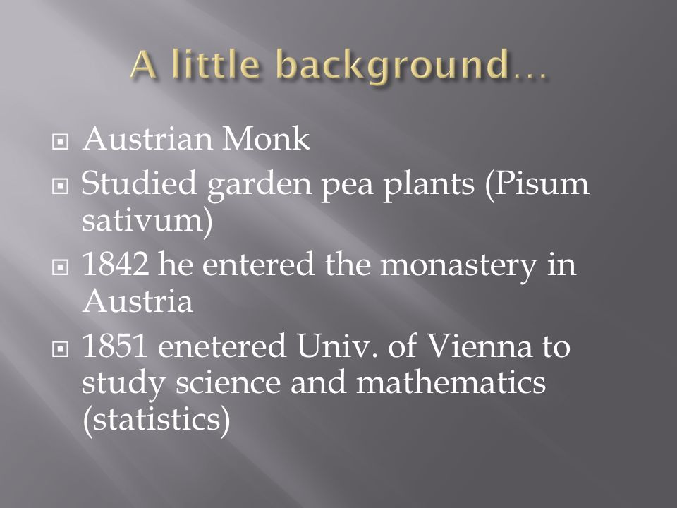  Austrian Monk  Studied garden pea plants (Pisum sativum)  1842 he entered the monastery in Austria  1851 enetered Univ.
