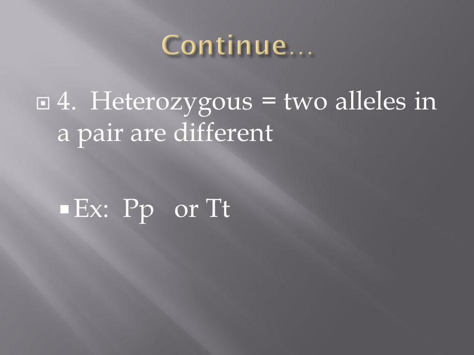  4. Heterozygous = two alleles in a pair are different  Ex: Pp or Tt