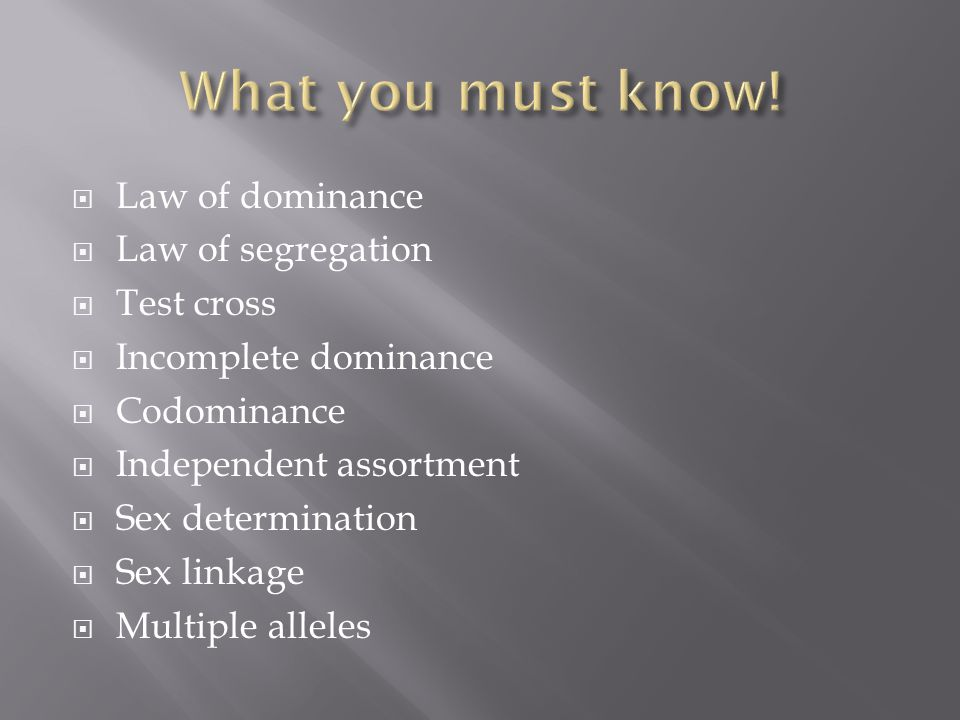  Law of dominance  Law of segregation  Test cross  Incomplete dominance  Codominance  Independent assortment  Sex determination  Sex linkage  Multiple alleles