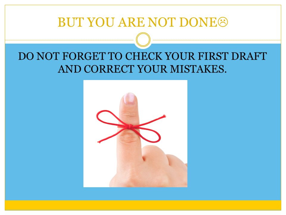BUT YOU ARE NOT DONE  DO NOT FORGET TO CHECK YOUR FIRST DRAFT AND CORRECT YOUR MISTAKES.