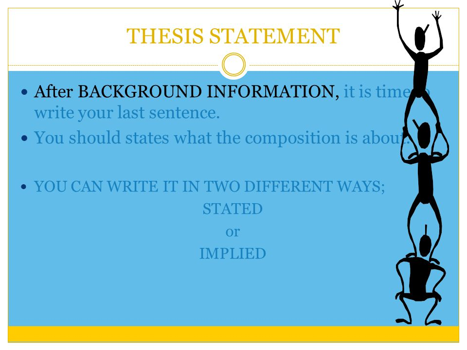 THESIS STATEMENT After BACKGROUND INFORMATION, it is time to write your last sentence.
