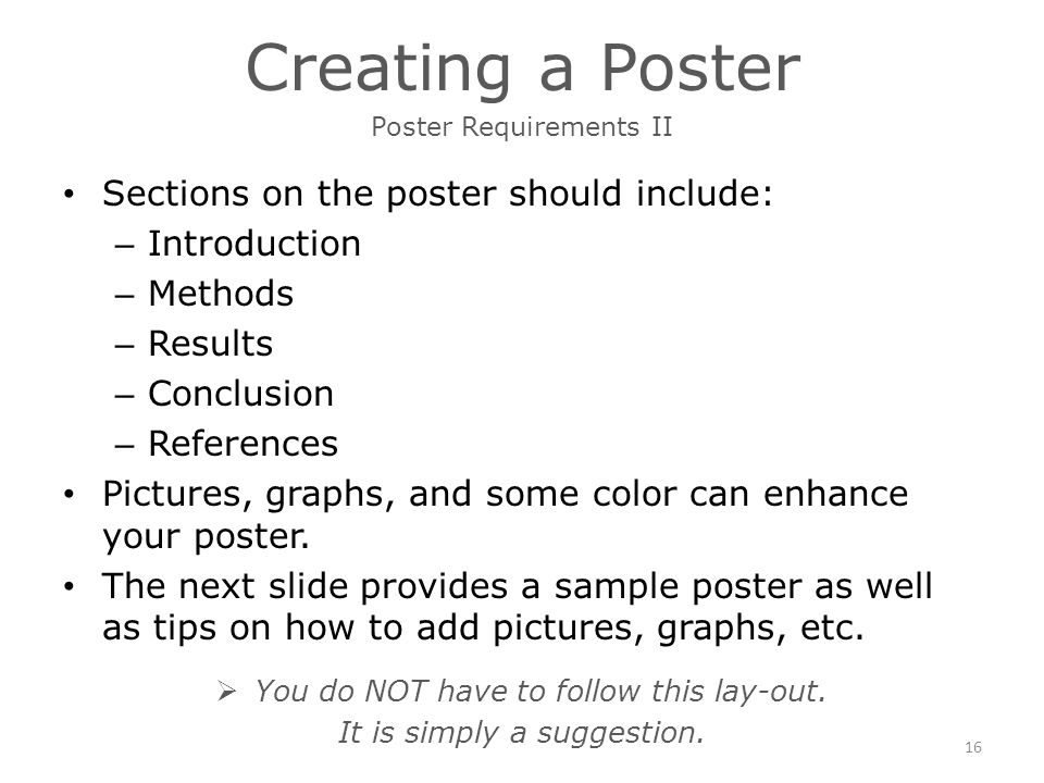 Creating a Poster Sections on the poster should include: – Introduction – Methods – Results – Conclusion – References Pictures, graphs, and some color can enhance your poster.