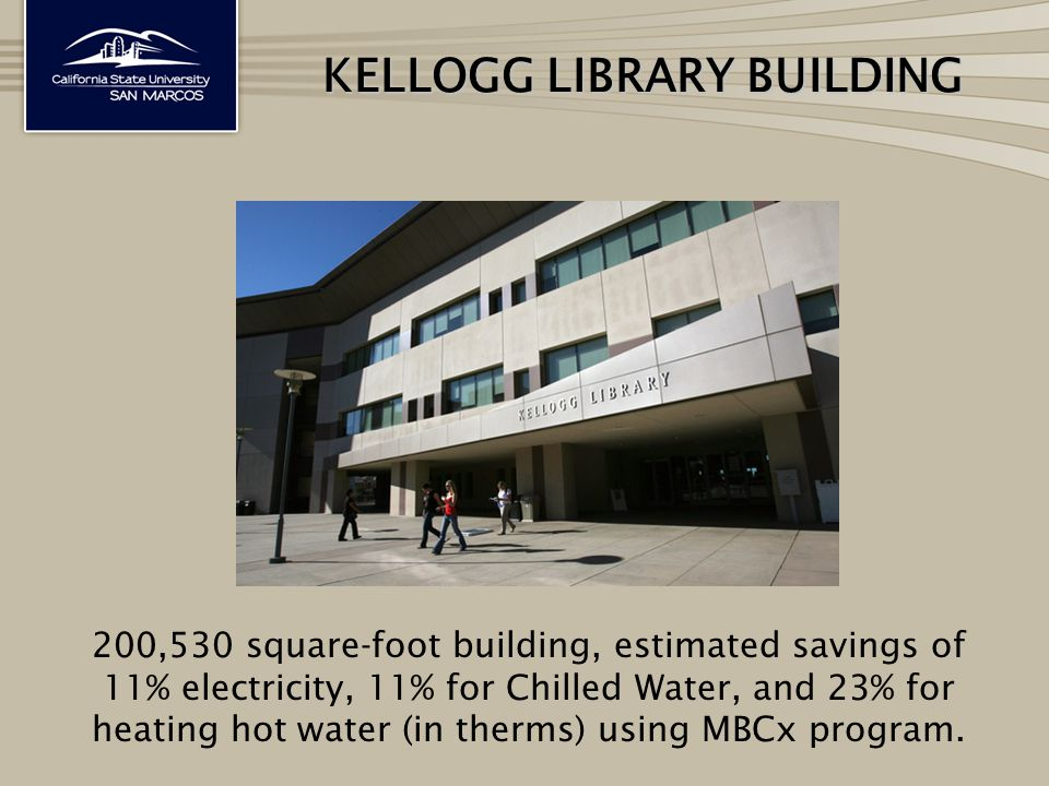 KELLOGG LIBRARY BUILDING 200,530 square‐foot building, estimated savings of 11% electricity, 11% for Chilled Water, and 23% for heating hot water (in therms) using MBCx program.