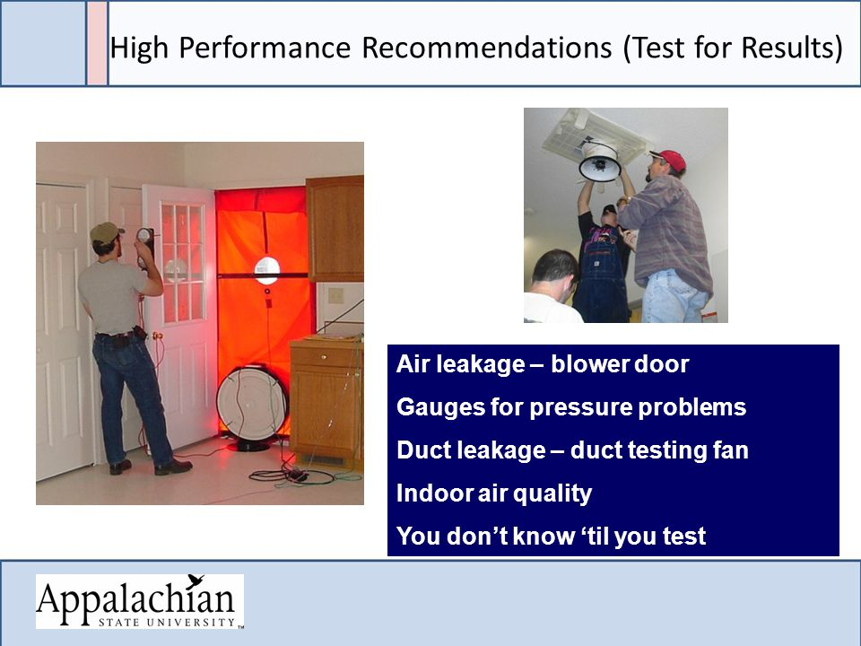 High Performance Recommendations (Test for Results) Air leakage – blower door Gauges for pressure problems Duct leakage – duct testing fan Indoor air quality You don't know 'til you test