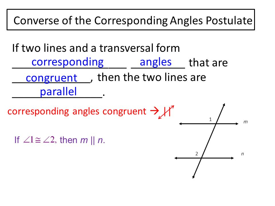 Converse of the Corresponding Angles Postulate If two lines and a transversal form ___________________ _________ that are _____________, then the two lines are _______________.