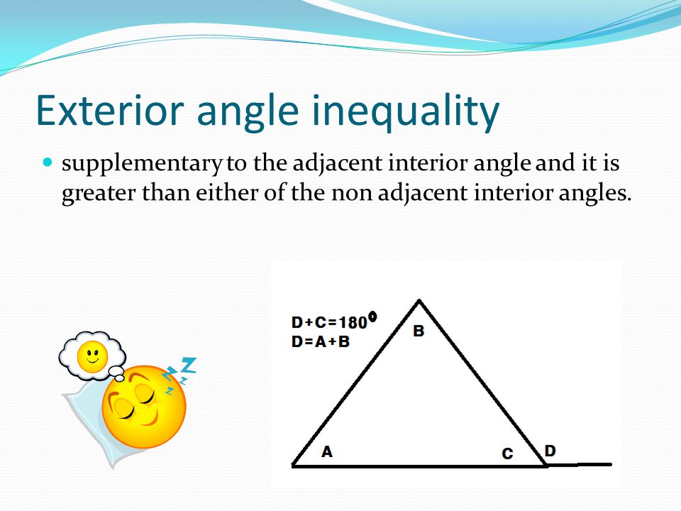 Exterior angle inequality supplementary to the adjacent interior angle and it is greater than either of the non adjacent interior angles.
