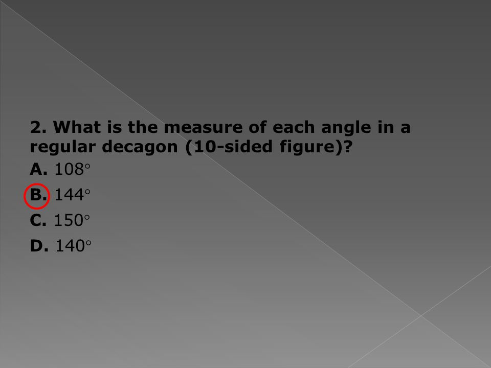 2. What is the measure of each angle in a regular decagon (10-sided figure).