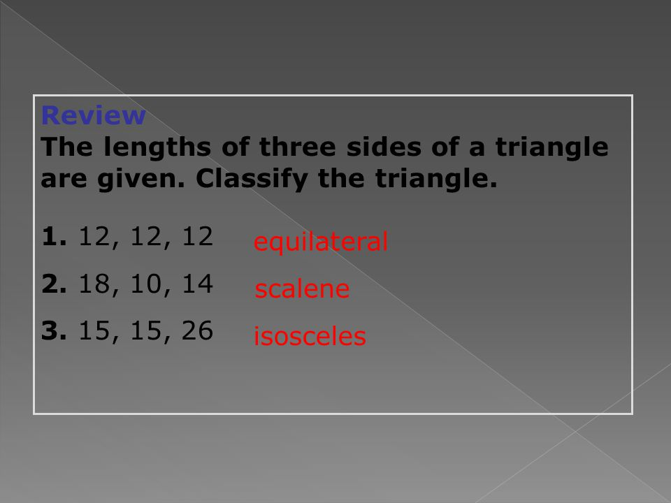 Review The lengths of three sides of a triangle are given.