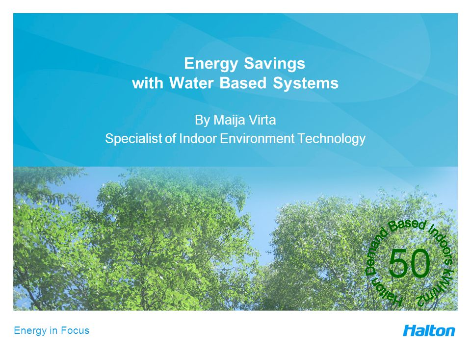 Energy in Focus Energy Savings with Water Based Systems By Maija Virta Specialist of Indoor Environment Technology