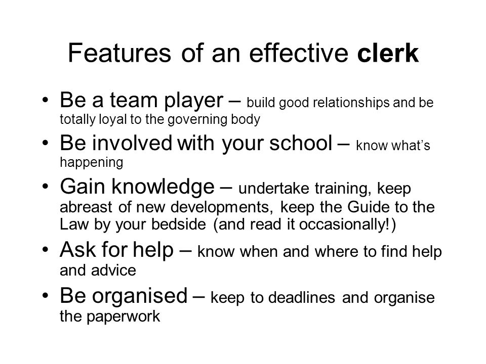 Features of an effective clerk Be a team player – build good relationships and be totally loyal to the governing body Be involved with your school – k