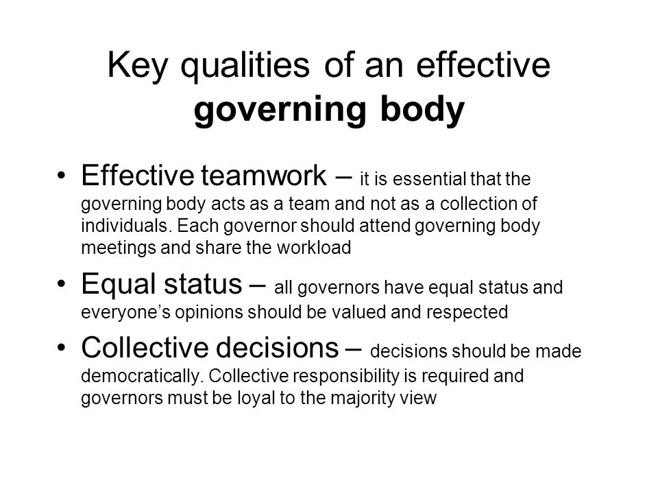 Key qualities of an effective governing body Effective teamwork – it is essential that the governing body acts as a team and not as a collection of in