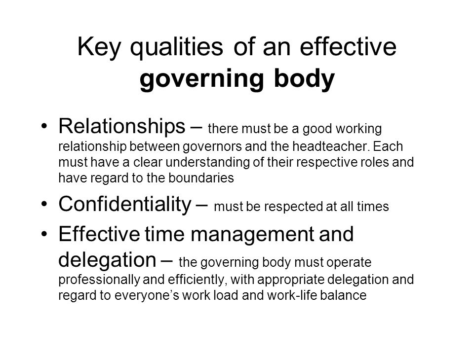 Key qualities of an effective governing body Relationships – there must be a good working relationship between governors and the headteacher. Each mus