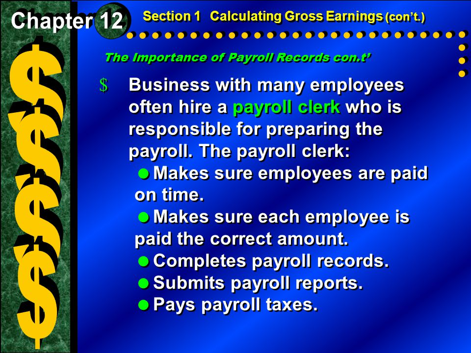 The Importance of Payroll Records con.t' Section 1Calculating Gross Earnings (con't.) $ Business with many employees often hire a payroll clerk who is responsible for preparing the payroll.