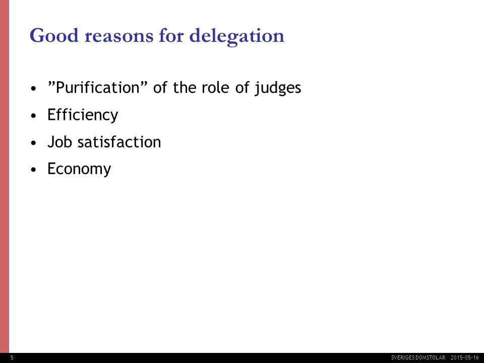 5 SVERIGES DOMSTOLAR Good reasons for delegation Purification of the role of judges Efficiency Job satisfaction Economy