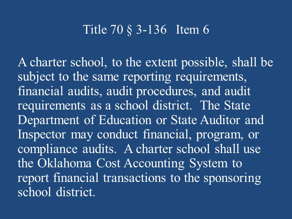 Title 70 § Item 6 A charter school, to the extent possible, shall be subject to the same reporting requirements, financial audits, audit procedures, and audit requirements as a school district.